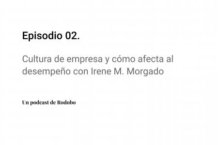 Ep. 02: Cultura de empresa y cómo afecta al desempeño con Irene M. Morgado
