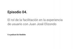 Ep. 04: El rol de la facilitación en experiencia de usuario con Juan José Elizondo