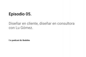 Ep. 05: Diseñar en cliente, diseñar en consultora con Lu Gómez