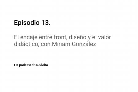 Ep. 13: El encaje entre front, diseño y el valor didáctico, con Miriam González